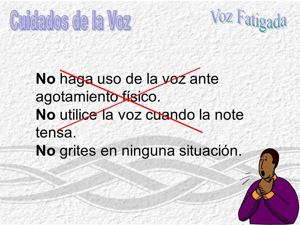 Voz Fatigada Cuidados de la Voz. No haga uso de la voz ante agotamiento físico. No utilice la voz cuando la note tensa.