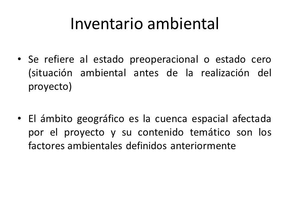 Inventario ambiental Se refiere al estado preoperacional o estado cero (situación ambiental antes de la realización del proyecto)