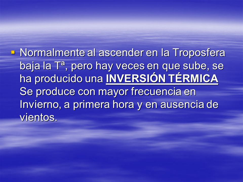 Normalmente al ascender en la Troposfera baja la Tª, pero hay veces en que sube, se ha producido una INVERSIÓN TÉRMICA Se produce con mayor frecuencia en Invierno, a primera hora y en ausencia de vientos.