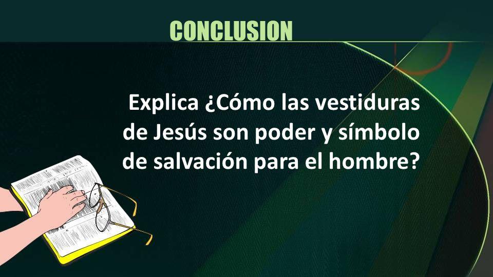 CONCLUSION Explica ¿Cómo las vestiduras de Jesús son poder y símbolo de salvación para el hombre