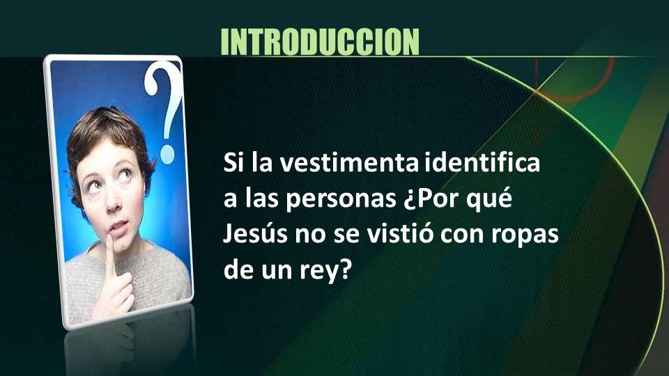 INTRODUCCION Si la vestimenta identifica a las personas ¿Por qué Jesús no se vistió con ropas de un rey