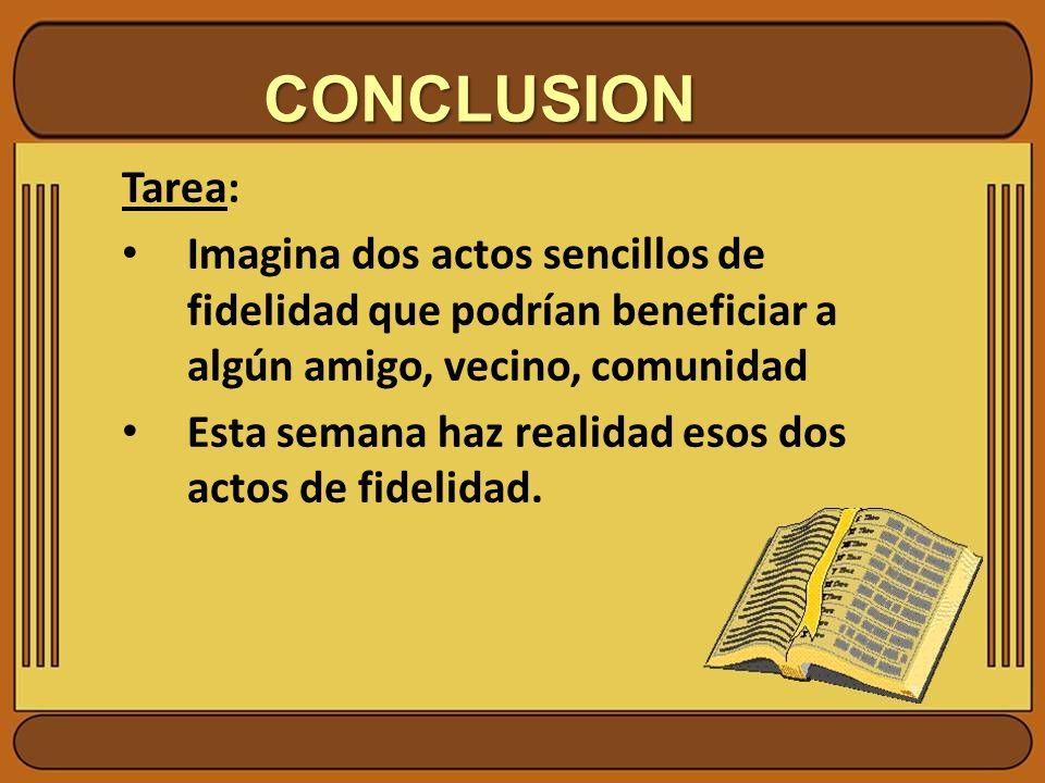 CONCLUSION Tarea: Imagina dos actos sencillos de fidelidad que podrían beneficiar a algún amigo, vecino, comunidad.