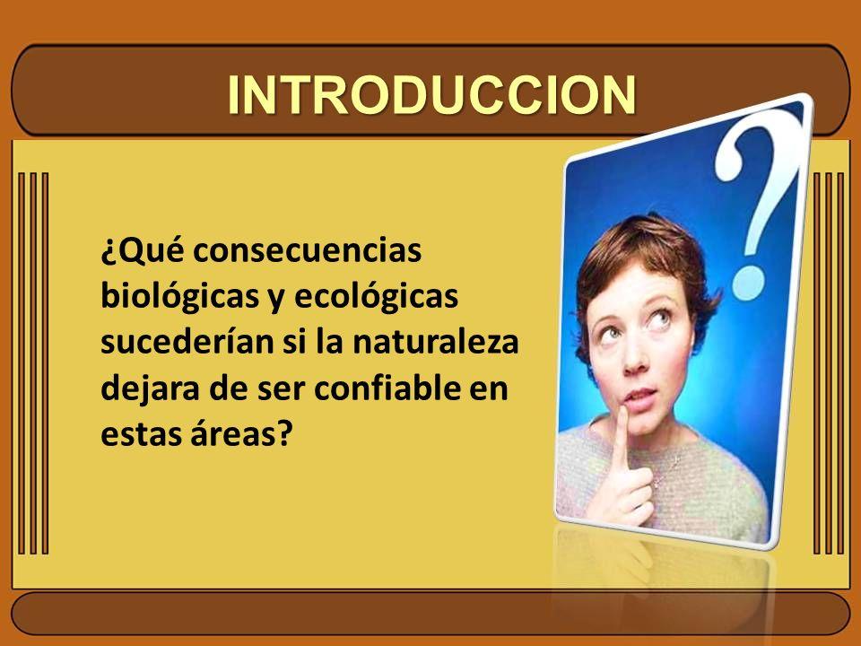 INTRODUCCION ¿Qué consecuencias biológicas y ecológicas sucederían si la naturaleza dejara de ser confiable en estas áreas