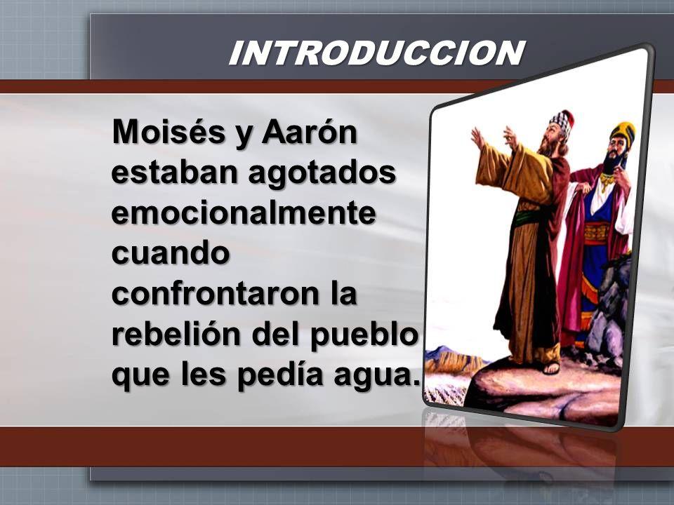 INTRODUCCION Moisés y Aarón estaban agotados emocionalmente cuando confrontaron la rebelión del pueblo que les pedía agua.