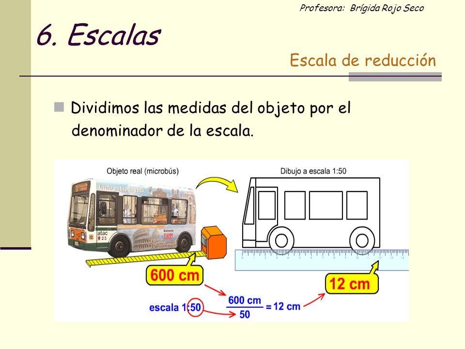 6. Escalas Dividimos las medidas del objeto por el Escala de reducción