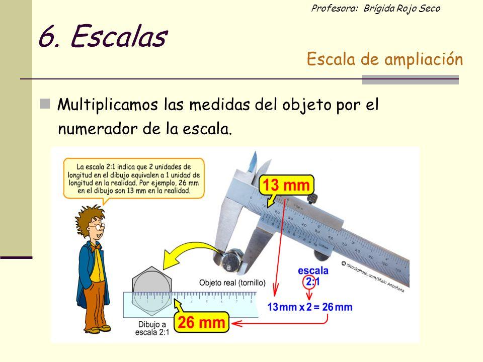 6. Escalas Multiplicamos las medidas del objeto por el