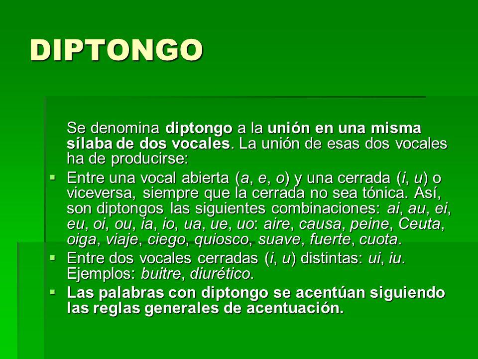 DIPTONGO Se denomina diptongo a la unión en una misma sílaba de dos vocales. La unión de esas dos vocales ha de producirse: