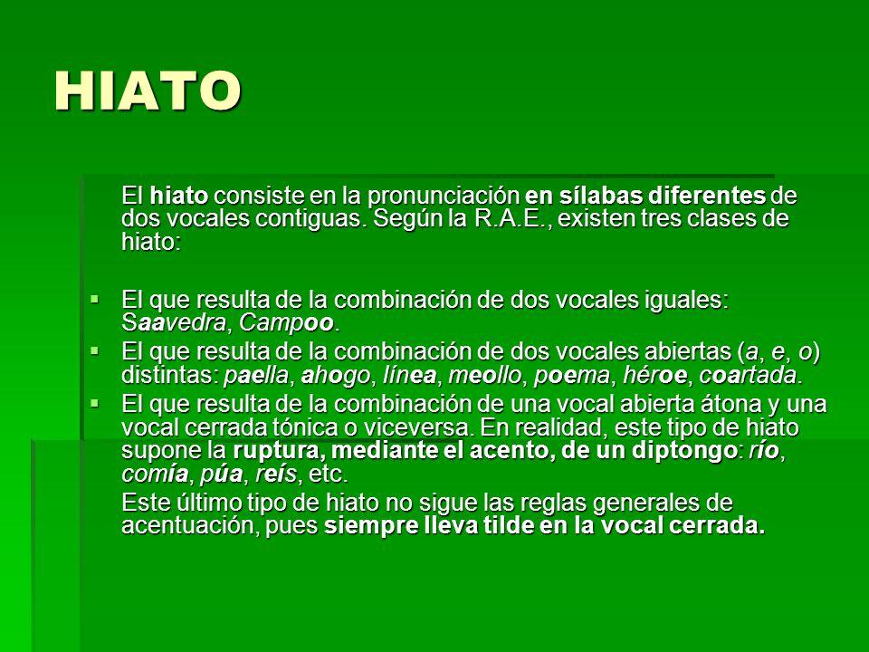 HIATO El hiato consiste en la pronunciación en sílabas diferentes de dos vocales contiguas. Según la R.A.E., existen tres clases de hiato: