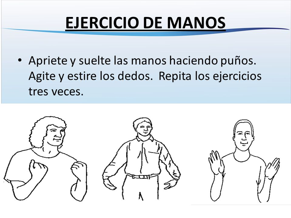 EJERCICIO DE MANOS Apriete y suelte las manos haciendo puños.