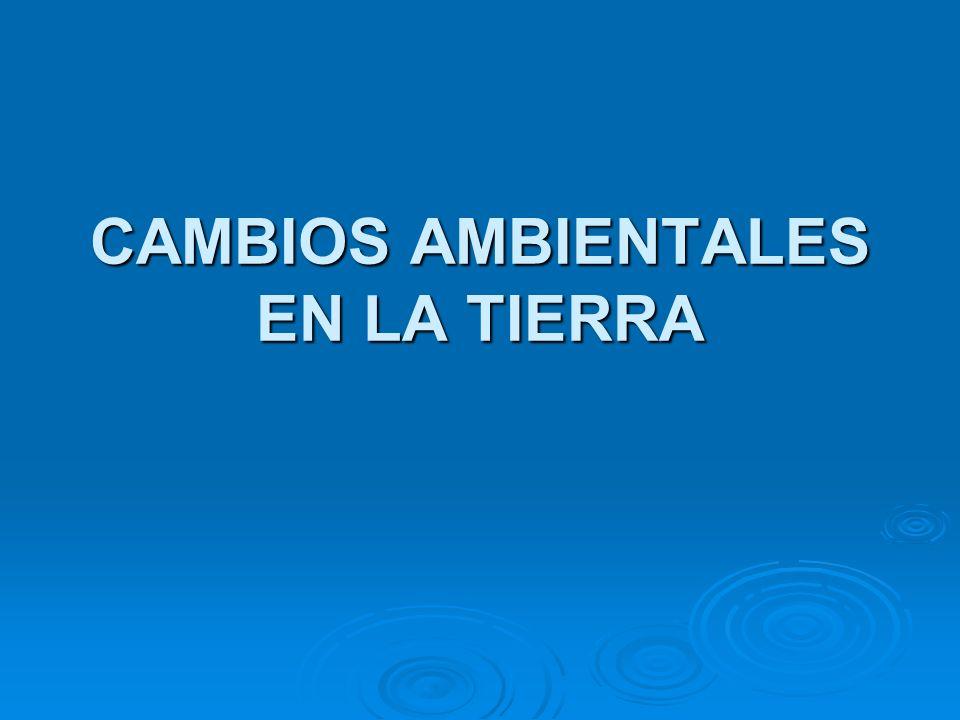 CAMBIOS AMBIENTALES EN LA TIERRA