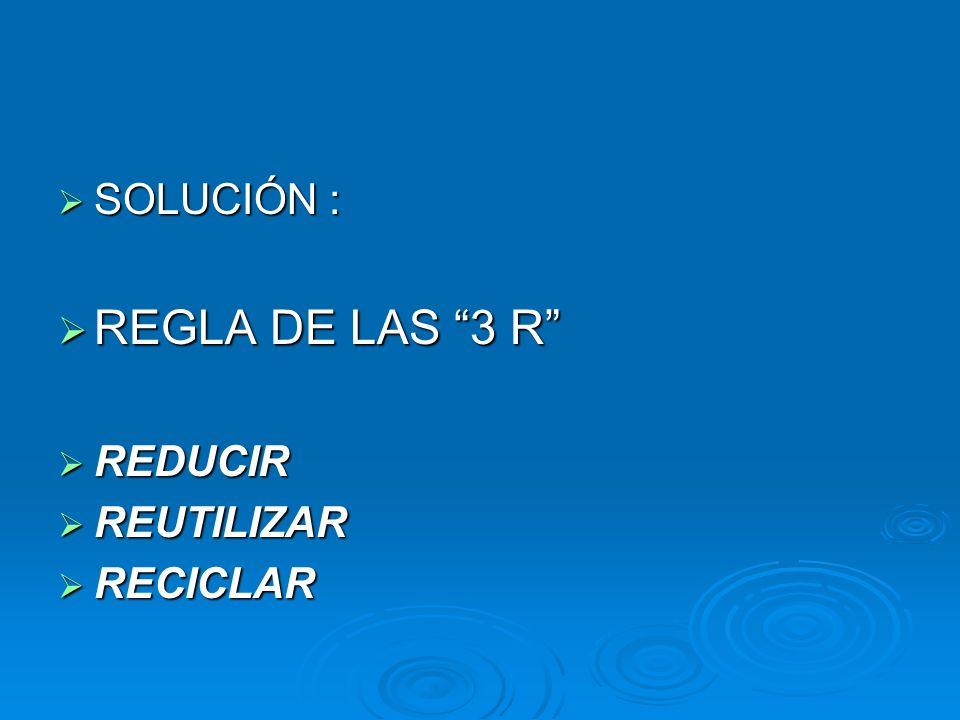 SOLUCIÓN : REGLA DE LAS 3 R REDUCIR REUTILIZAR RECICLAR