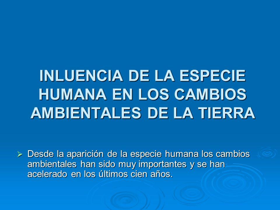 INLUENCIA DE LA ESPECIE HUMANA EN LOS CAMBIOS AMBIENTALES DE LA TIERRA