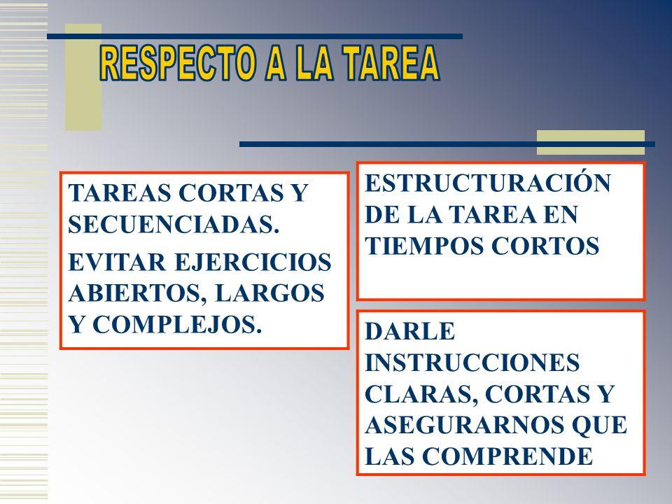 RESPECTO A LA TAREA ESTRUCTURACIÓN DE LA TAREA EN TIEMPOS CORTOS. TAREAS CORTAS Y SECUENCIADAS. EVITAR EJERCICIOS ABIERTOS, LARGOS Y COMPLEJOS.