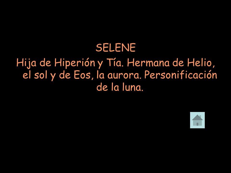 SELENE Hija de Hiperión y Tía. Hermana de Helio, el sol y de Eos, la aurora.