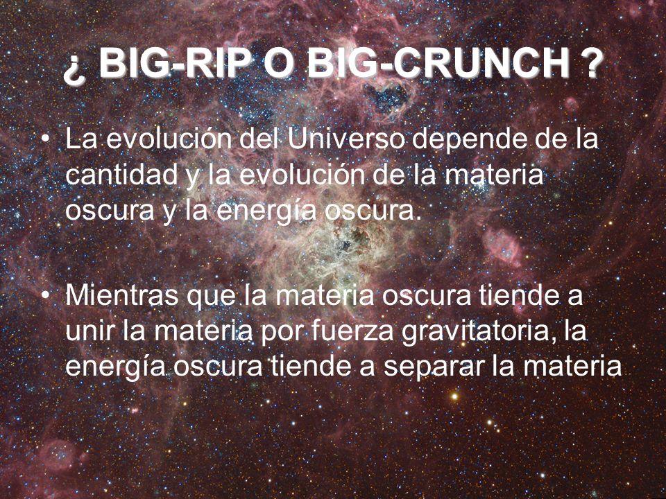 ¿ BIG-RIP O BIG-CRUNCH La evolución del Universo depende de la cantidad y la evolución de la materia oscura y la energía oscura.
