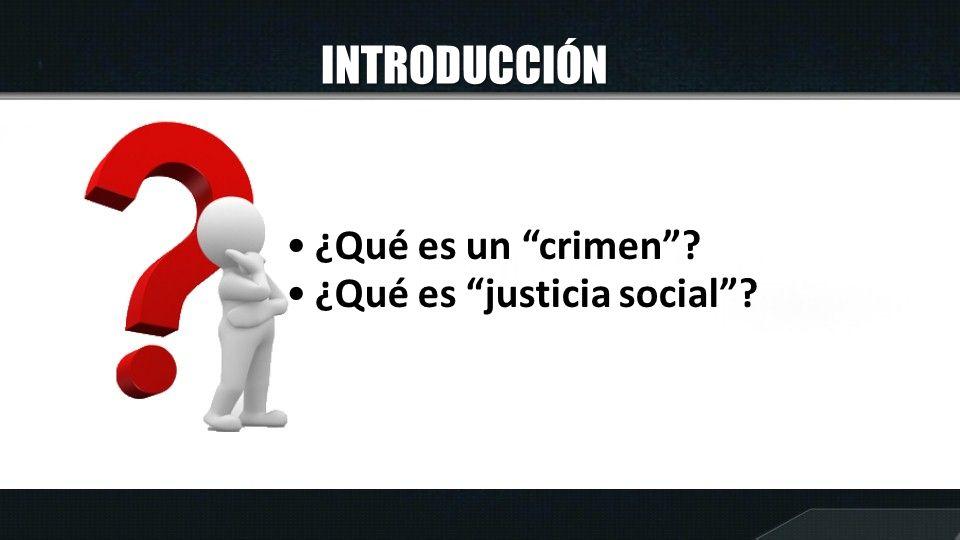 INTRODUCCIÓN ¿Qué es un crimen ¿Qué es justicia social