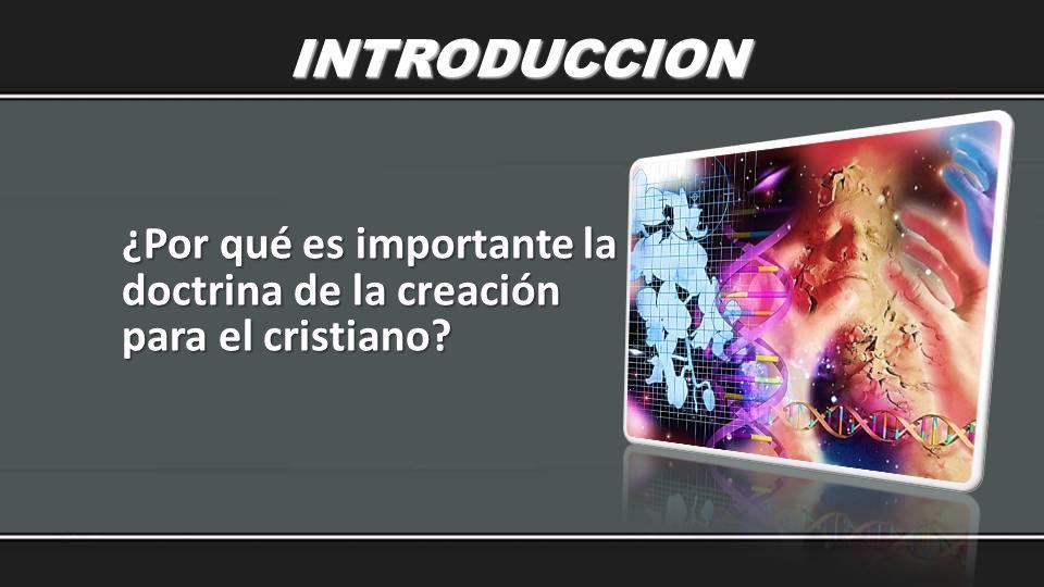 INTRODUCCION ¿Por qué es importante la doctrina de la creación para el cristiano