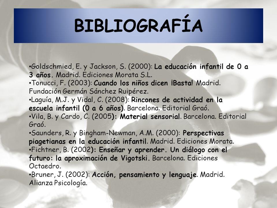 BIBLIOGRAFÍA Goldschmied, E. y Jackson, S. (2000): La educación infantil de 0 a 3 años. Madrid. Ediciones Morata S.L.