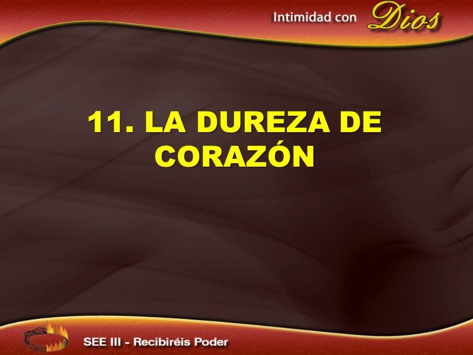 11. LA DUREZA DE CORAZÓN 11. LA DUREZA DE CORAZÓN