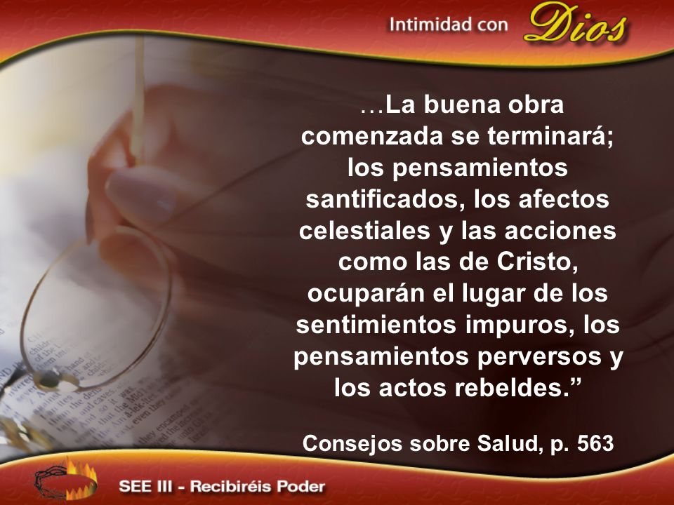…La buena obra comenzada se terminará; los pensamientos santificados, los afectos celestiales y las acciones como las de Cristo, ocuparán el lugar de los sentimientos impuros, los pensamientos perversos y los actos rebeldes.