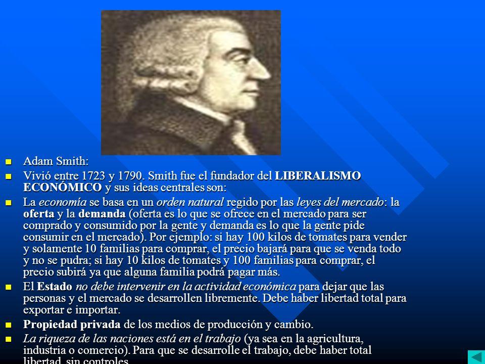 Adam Smith: Vivió entre 1723 y 1790. Smith fue el fundador del LIBERALISMO ECONÓMICO y sus ideas centrales son: