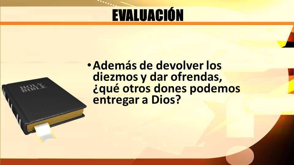 EVALUACIÓN Además de devolver los diezmos y dar ofrendas, ¿qué otros dones podemos entregar a Dios