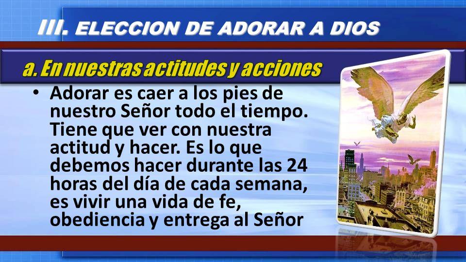 III. ELECCION DE ADORAR A DIOS