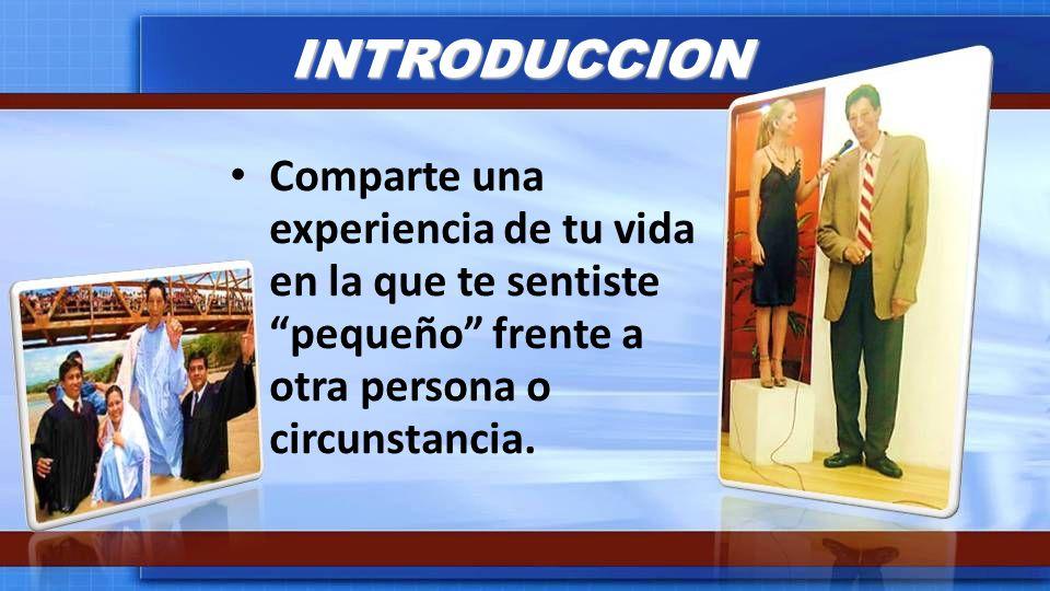 INTRODUCCION Comparte una experiencia de tu vida en la que te sentiste pequeño frente a otra persona o circunstancia.