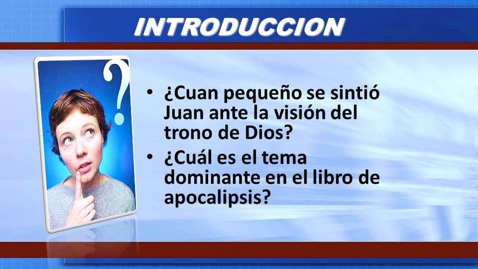 INTRODUCCION ¿Cuan pequeño se sintió Juan ante la visión del trono de Dios.