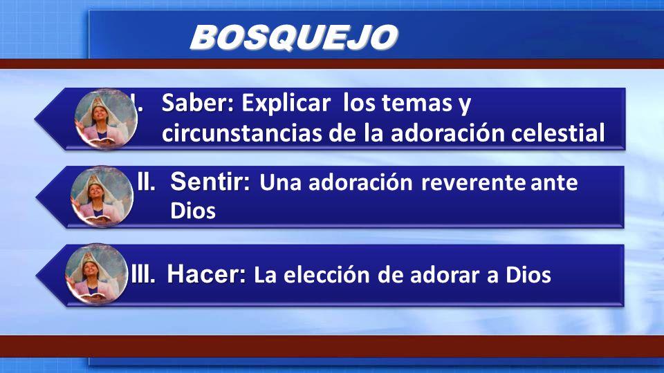 BOSQUEJO I. Saber: Explicar los temas y circunstancias de la adoración celestial. II. Sentir: Una adoración reverente ante Dios.