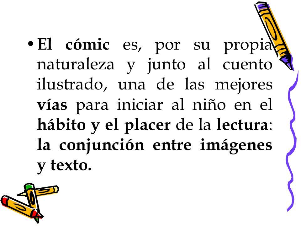El cómic es, por su propia naturaleza y junto al cuento ilustrado, una de las mejores vías para iniciar al niño en el hábito y el placer de la lectura: la conjunción entre imágenes y texto.