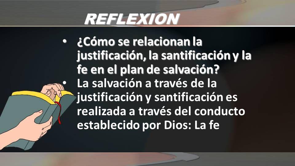 REFLEXION ¿Cómo se relacionan la justificación, la santificación y la fe en el plan de salvación