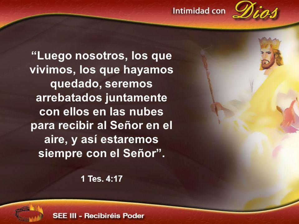 Luego nosotros, los que vivimos, los que hayamos quedado, seremos arrebatados juntamente con ellos en las nubes para recibir al Señor en el aire, y así estaremos siempre con el Señor .