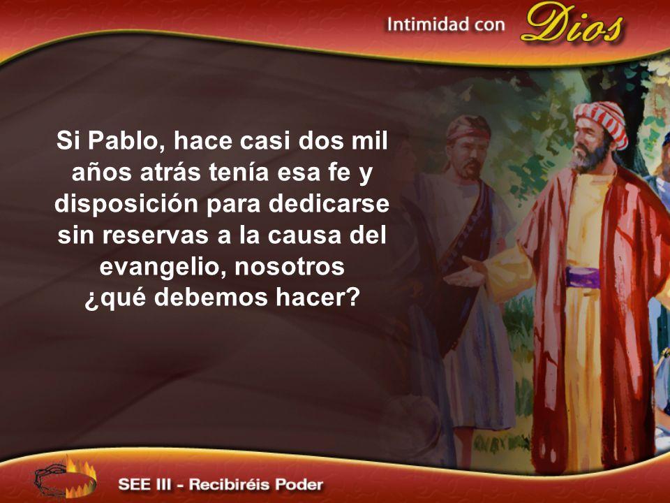 Si Pablo, hace casi dos mil años atrás tenía esa fe y disposición para dedicarse sin reservas a la causa del evangelio, nosotros