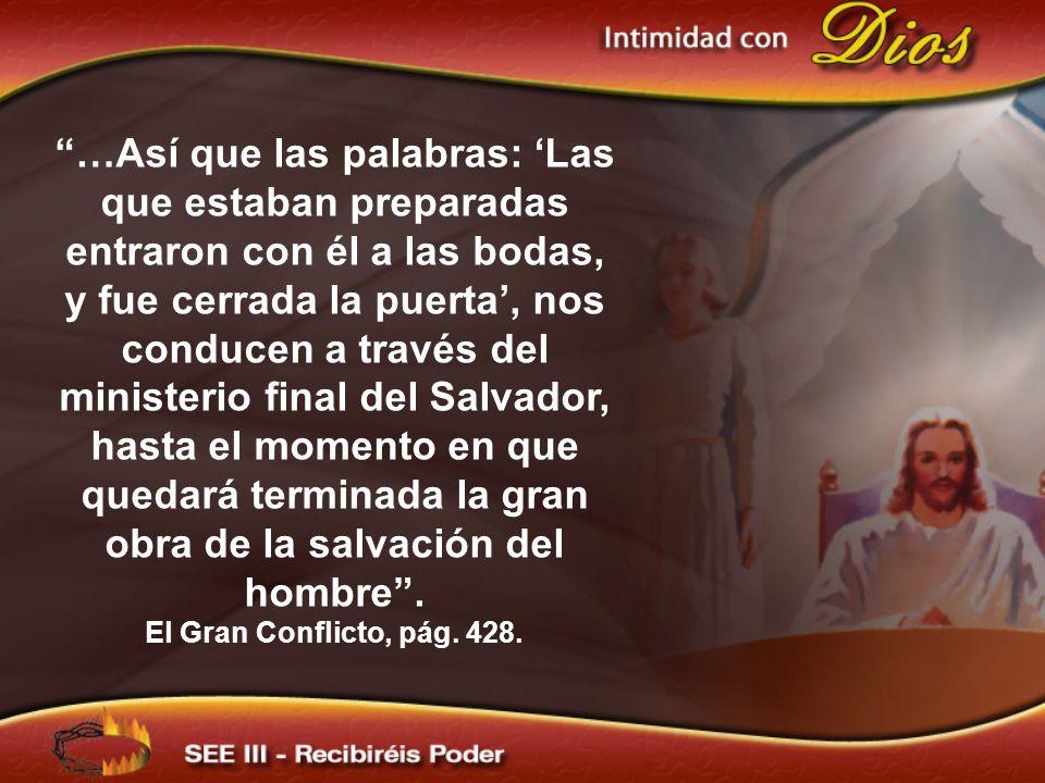 …Así que las palabras: 'Las que estaban preparadas entraron con él a las bodas, y fue cerrada la puerta', nos conducen a través del ministerio final del Salvador, hasta el momento en que quedará terminada la gran obra de la salvación del hombre .