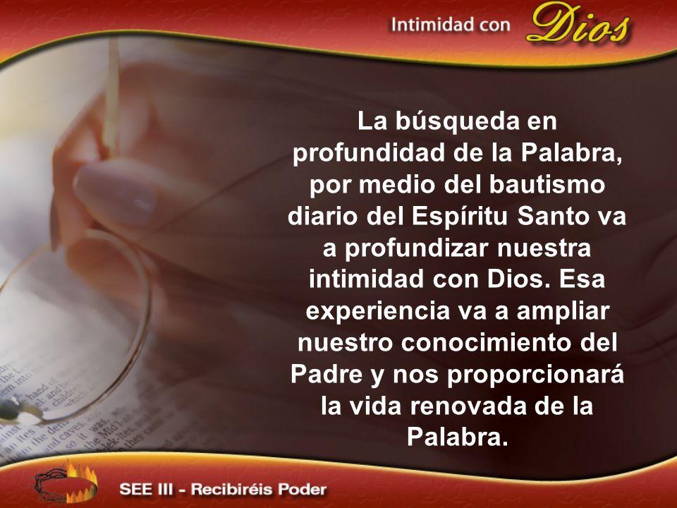 La búsqueda en profundidad de la Palabra, por medio del bautismo diario del Espíritu Santo va a profundizar nuestra intimidad con Dios.