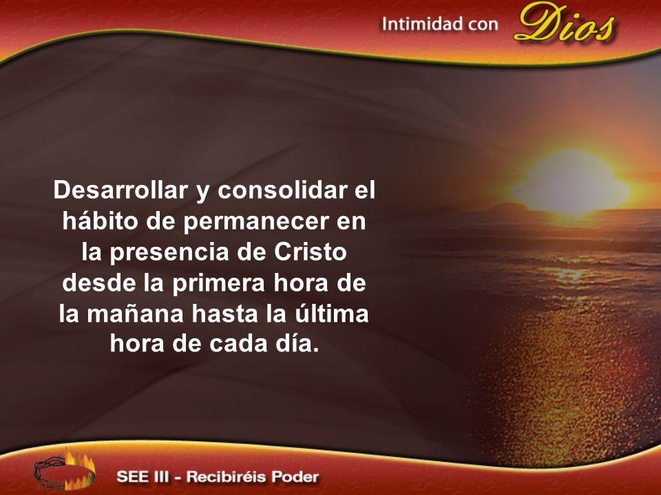 Desarrollar y consolidar el hábito de permanecer en la presencia de Cristo desde la primera hora de la mañana hasta la última hora de cada día.