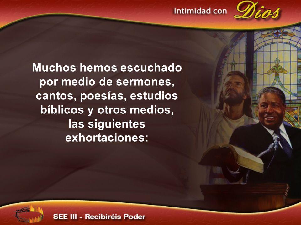 Muchos hemos escuchado por medio de sermones, cantos, poesías, estudios bíblicos y otros medios, las siguientes exhortaciones: