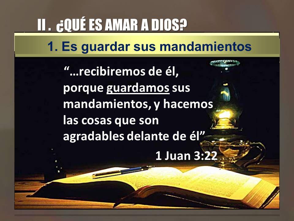 II . ¿QUÉ ES AMAR A DIOS 1. Es guardar sus mandamientos.