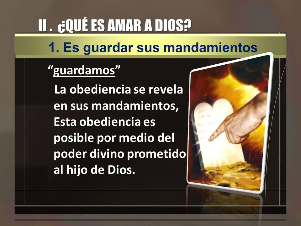 II . ¿QUÉ ES AMAR A DIOS 1. Es guardar sus mandamientos