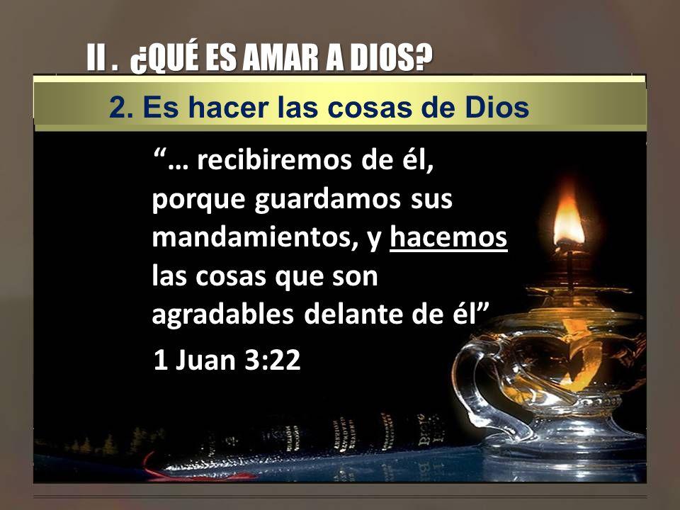 II . ¿QUÉ ES AMAR A DIOS 2. Es hacer las cosas de Dios.