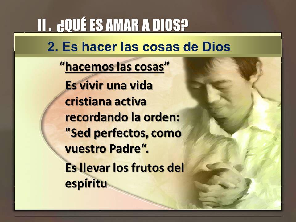 II . ¿QUÉ ES AMAR A DIOS 2. Es hacer las cosas de Dios