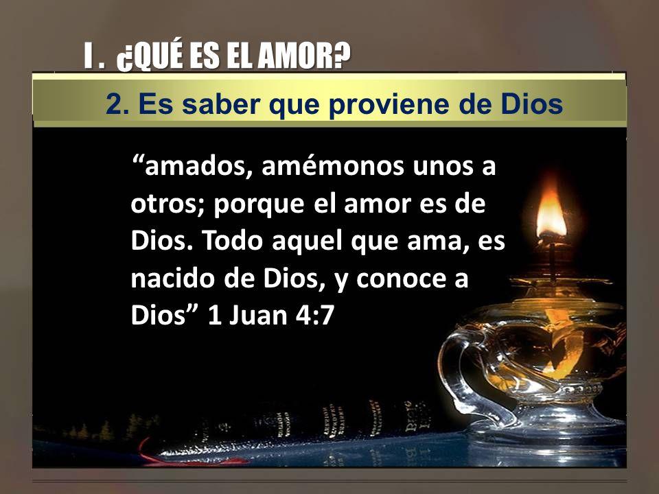 I . ¿QUÉ ES EL AMOR 2. Es saber que proviene de Dios.