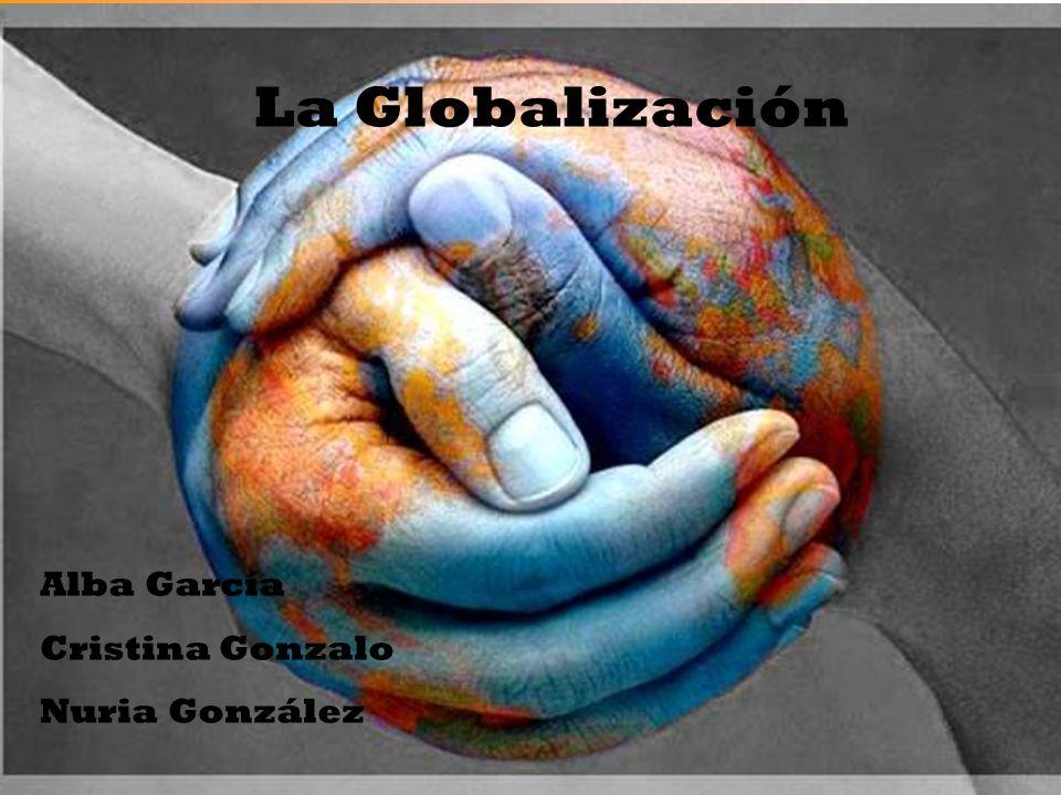 La Globalización Alba García Cristina Gonzalo Nuria González