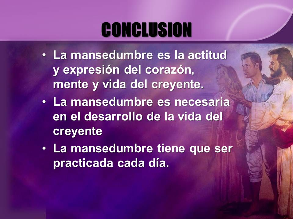 CONCLUSIONLa mansedumbre es la actitud y expresión del corazón, mente y vida del creyente.