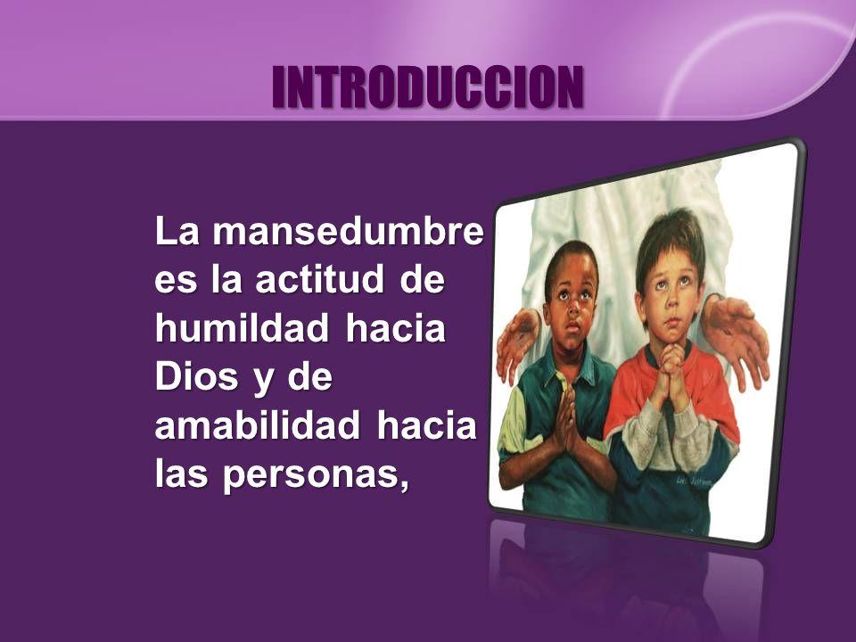 INTRODUCCIONLa mansedumbre es la actitud de humildad hacia Dios y de amabilidad hacia las personas,
