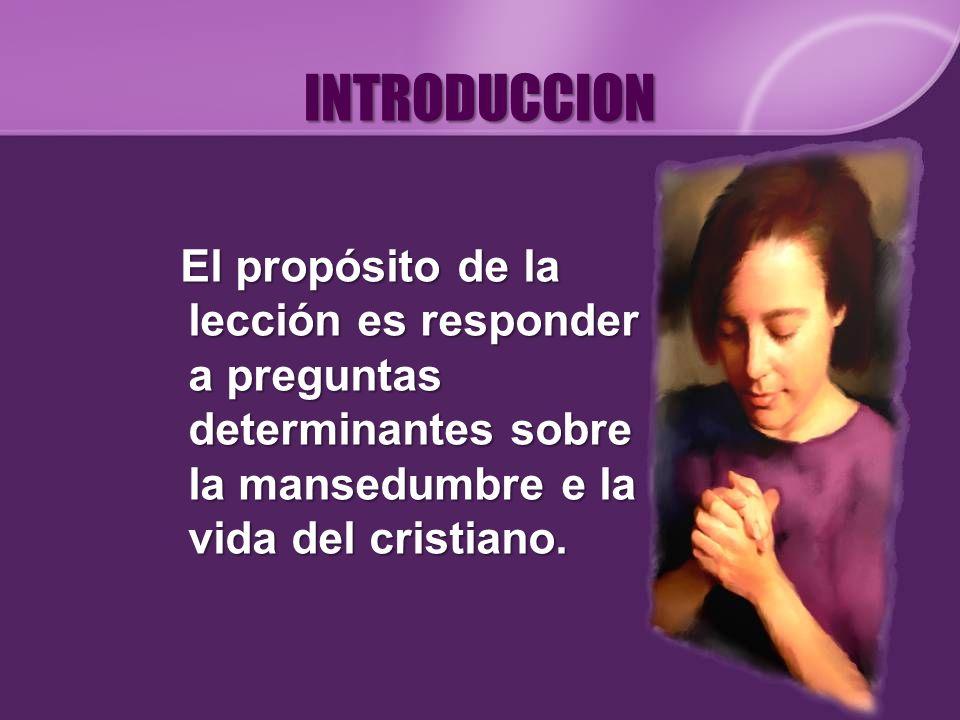 INTRODUCCION El propósito de la lección es responder a preguntas determinantes sobre la mansedumbre e la vida del cristiano.