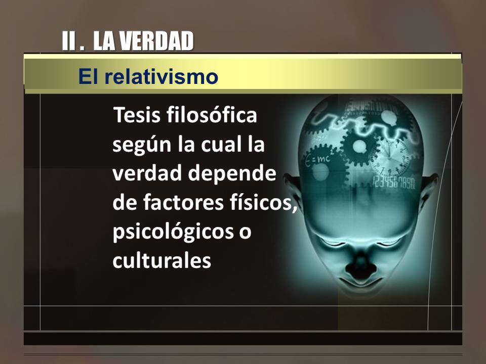 II . LA VERDAD El relativismo.