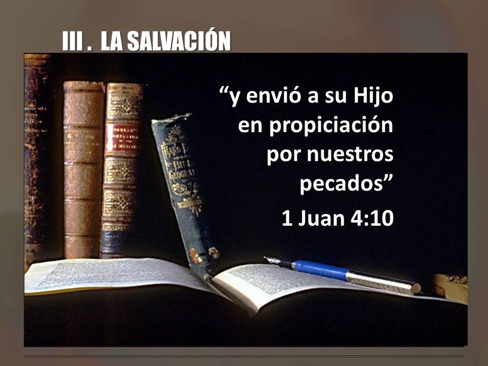 III . LA SALVACIÓN y envió a su Hijo en propiciación por nuestros pecados 1 Juan 4:10