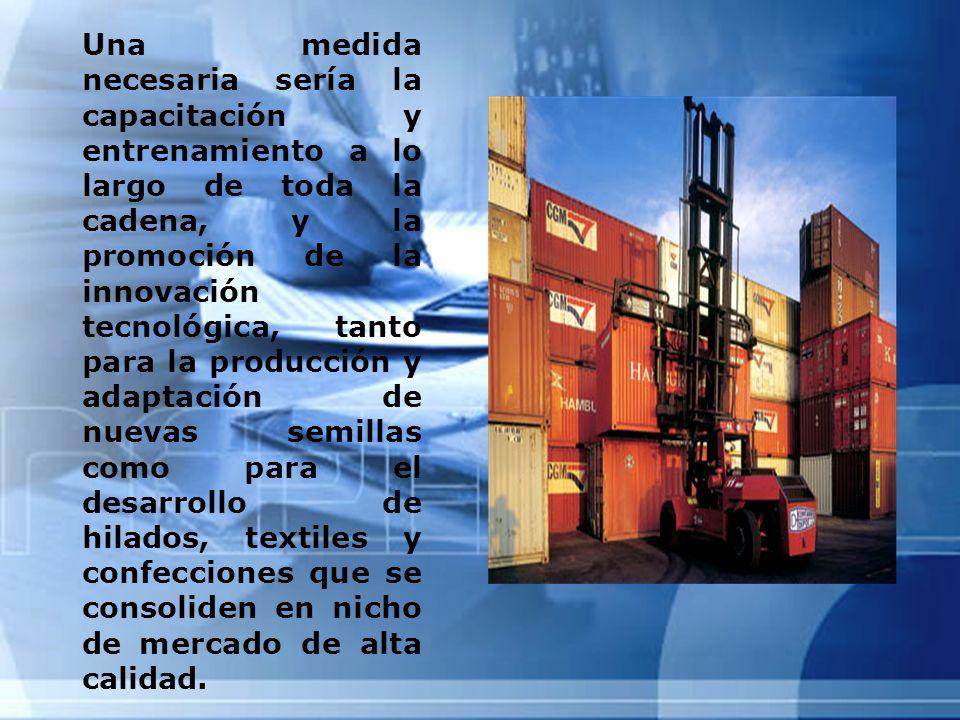 Una medida necesaria sería la capacitación y entrenamiento a lo largo de toda la cadena, y la promoción de la innovación tecnológica, tanto para la producción y adaptación de nuevas semillas como para el desarrollo de hilados, textiles y confecciones que se consoliden en nicho de mercado de alta calidad.
